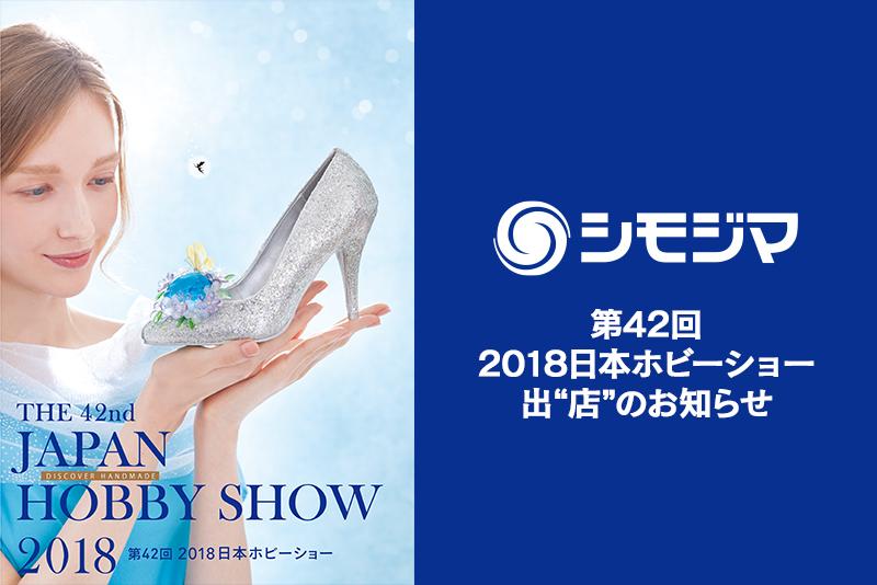 """シモジマは「第42回 2018日本ホビーショー」に出""""店""""いたします"""